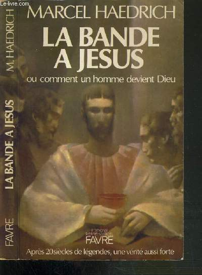LA BANDE A JESUS OU COMMENT UN HOMME DEVIENT DIEU - APRES 20 SIECLES DE LEGENDES, UNE VERITE AUSSI FORTE.