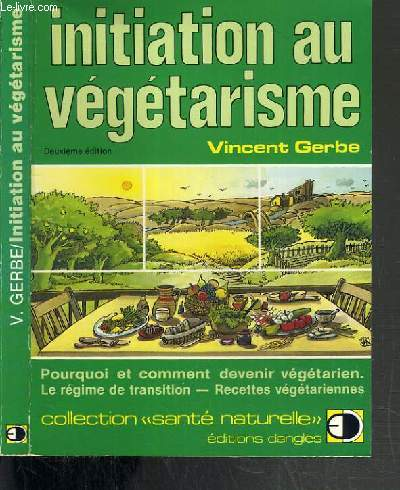 INITIATION AU VEGETARISME - POURQUOI ET COMMENT DEVENIR VEGETARIEN - LE REGIME DE TRANSITION - RECETTES VEGETARIENNES / COLLECTION SANTE NATURELLE