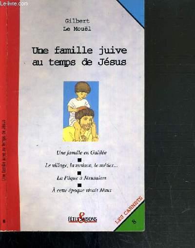 UNE FAMILLE JUIVE AU TEMPS DE JESUS - UNE FAMILLE EN GALILEE - LE VILLAGE, LA MAISON, LE METIER - LA PAQUE A JERUSALEM - A CETTE EPOQUE VIVAIT JESUS / LES CARNETS N°8
