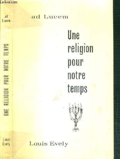 UNE RELIGION POUR NOTRE TEMPS - AD LUCEM - CAUSERIES DE M. L'ABBE EVELY AU CAMP AD LUCEM 1962 - NOTES DE RETRAITANTS