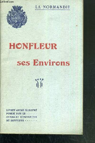 HONFLEUR SES ENVIRONS - LA NORMANDIE / GUIDE ILLUSTRE PUBLIE PAR LE SYNDICAT D'INITIATIVE DE HONFLEUR.