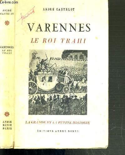 VARENNES - LE ROI TRAHI - LA GRANDE ET LA PETITE HISTOIRE