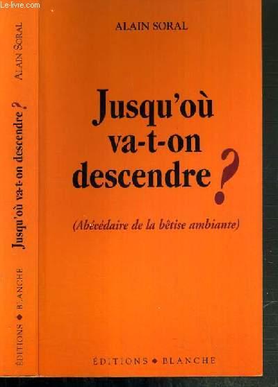 JUSQU'OU VA-T-ON DESCENDRE ? - (ABECEDAIRE DE LA BETISE AMBIANTE)