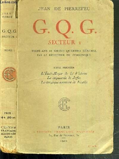 G. Q. G. - SECTEUR 1 - TROIS ANS AU GRAND QUARTIER GENERAL PAR LE REDACTEUR DU COMMUNIQUE - TOME PREMIER. L'ETAT MAJOR DE LA VICTOIRE - LE CREPUSCULE DE JOFFRE - LA TRAGIQUE AVENTURE DE NIVELLE