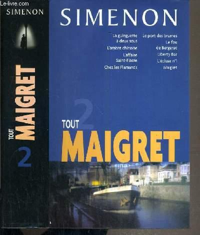 TOUT MAIGRET - TOME 2 : LA GUINGUETTE A DEUX SOUS / L'OMBRE CHINOISE / L'AFFAIRE SAINT-FIACRE / CHEZ LES FLAMANDS / LE PORT DES BRUMES / LE FOU DE BERGERAC / LIBERTY BAR / L'ECLUSE N°1 / MAIGRET