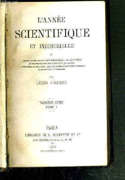 L'ANNEE SCIENTIFIQUE ET INDUSTRIELLE OU EXPOSE ANNUEL DES TRAVAUX SCIENTIFIQUES, DES INVENTIONS ET DES PRINCIPALES APPLICATIONS DE LA SCIENCE A L'INDUSTRIE ET AUX ARTS... - TROISIEME ANNEE - TOME I.