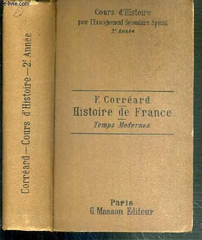 HISTOIRE DE FRANCE ET NOTIONS SOMMAIRES D'HISTOIRE GENERALE - TEMPS MODERNES DEPUIS LOUIS XI JUSQU'A 1789 - COURS D'HISTOIRE POUR L'ENSEIGNEMENT SECONDAIRE SPECIAL - 2ème ANNEE.