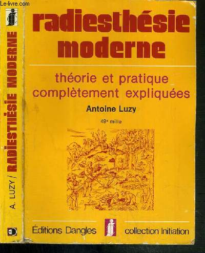 RADIESTHESIE MODERNE - THEORIE ET PRATIQUE COMPLETEMENT EXPLIQUEES / COLLECTION INITIATION