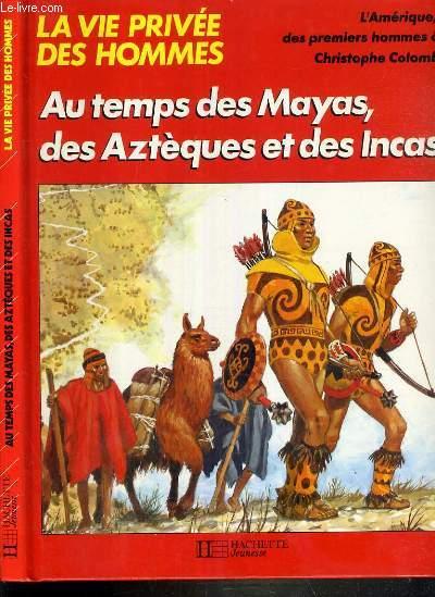 AU TEMPS DE MAYAS, DES AZTEQUES ET DES INCAS.... / COLLECTION LA VIE PRIVEE DES HOMMES
