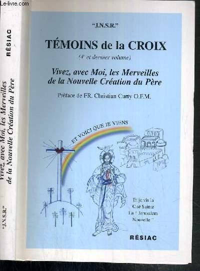TEMOINS DE LA CROIX ( 4e et dernier volume ) - VIVEZ, AVEC MOI, LES MERVEILLES DE LA NOUVELLE CREATION DU PERE