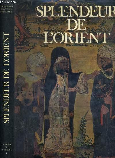 SPLENDEUR DE L'ORIENT - 1.LE TEMPS DES INVASIONS / COLLECTION LES GRANDES ETAPES DE L'HUMANITE.