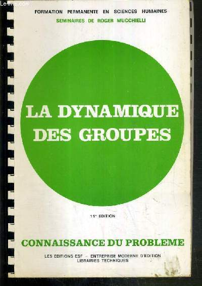 LA DYNAMIQUE DES GROUPES - CONNAISSANCE DU PROBLEME +  APPLICATIONS PRATIQUES - 11ème EDITION - SEMINAIRE DE ROGER MUCCHIELLI