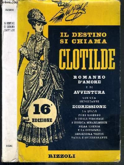 IL DESTINO SI CHIAMA CLOTILDE - ROMANZO D'AMORE E DI AVVENTURA CON UNA IMPORTANTE DIGRESSIONE - 16eme EDIZIONE / TEXTE EXCLUSIVEMENT EN ITALIEN