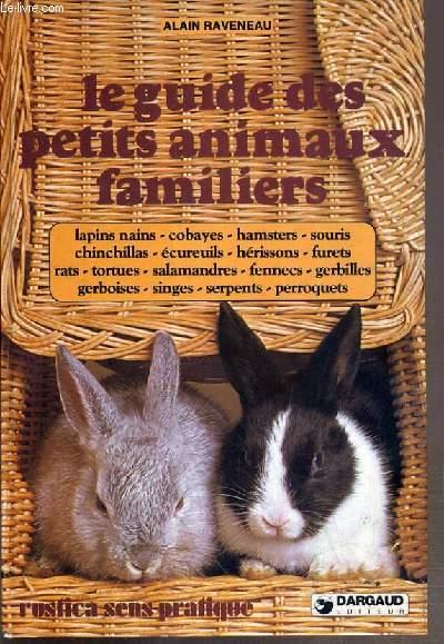 LE GUIDE DES PETITS ANIMAUX FAMILIERS - lapins nains, cobayes, hamsters, souris, chinchillas, ecureuils, herissons, furets, rats, tortues, salamandres, fennecs, gerbilles, gerboises, singes, serpents, perroquets.