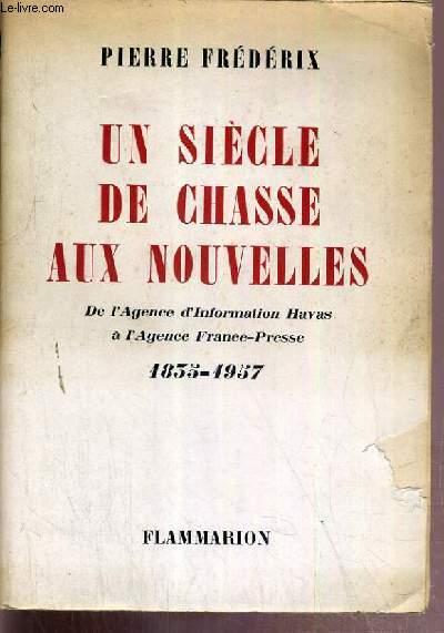 UN SIECLE DE CHASSE AUX NOUVELLES - DE L'AGENCE D'INFORMATION HAVAS A L'AGENCE FRANCE-PRESSE 1835-1957