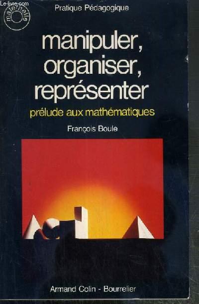 MANIPULER, ORGANISER, REPRESENTER - PRELUDE AUX MATHEMATIQUES / COLLECTION PRATIQUE PEDAGOGIQUE N°47  - MATERNELLE