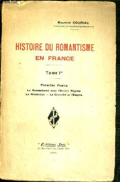HISTOIRE DU ROMANTISME EN FRANCE - TOME I. 1er PARTIE: LE ROMANTISME SOUS L'ANCIEN REGIME - LA REVOLUTION - LE CONSULAT ET L'EMPIRE