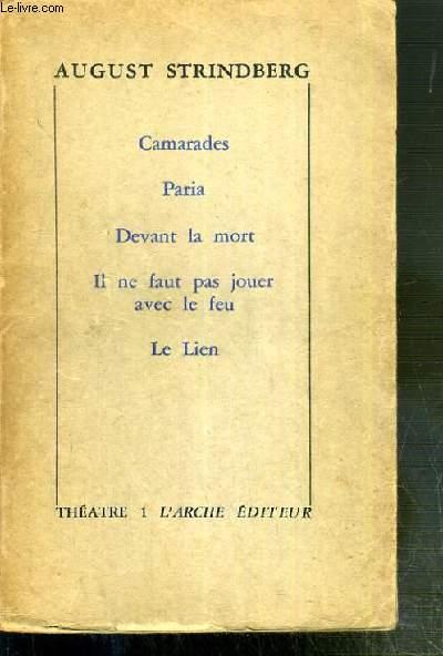 CAMARADES - PARIA - DEVANT LA MORT - IL NE FAUT PAS JOUER AVEC LE FEU - LE LIEN / THEATRE TOME 1.