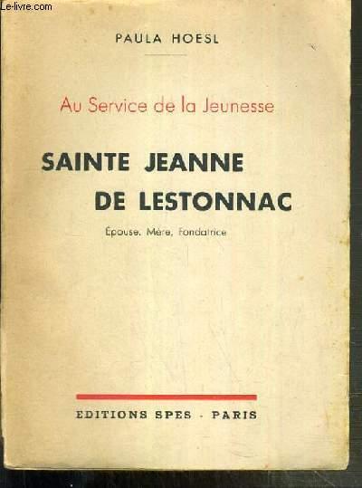SAINTE JEANNE DE LESTONNAC - EPOUSE, MERE, FONDATRICE - AU SERVICE DE LA JEUNESSE - ENVOI DE L'AUTEUR.
