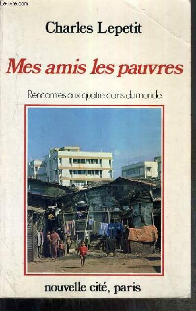 MES AMIS LES PAUVRES - RENCONTRES AUX QUATRE COINS DU MONDE