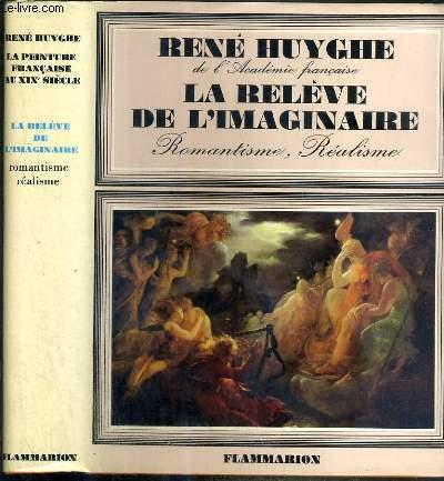LA RELEVE DE L'IMAGINAIRE - ROMANTISME, REALISME - LA PEINTURE FRANCAISE AU XIXe SIECLE - NOTICES BIO-BIBLIOGRAPHIQUES PAR LYDIE HUYGHE.