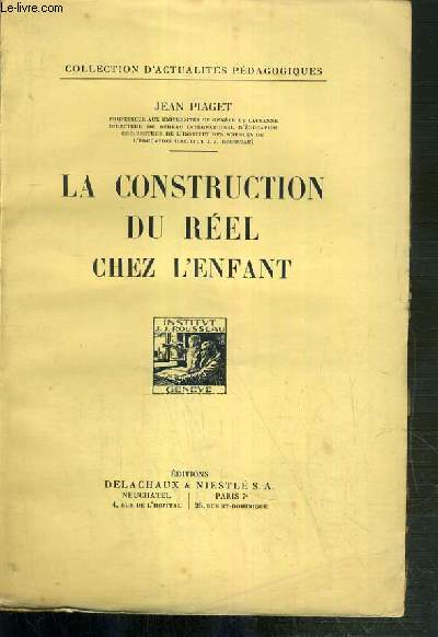 LA CONSTRUCTION DU REEL CHEZ L'ENFANT / COLLECTION D'ACTUALITES PEDAGOGIQUES - le developpement de la notion d'objet, le champ spatial et l'elaboration des groupes de deplacements, le developpement de la causalité, le champ temporel, l'elaboration de ..