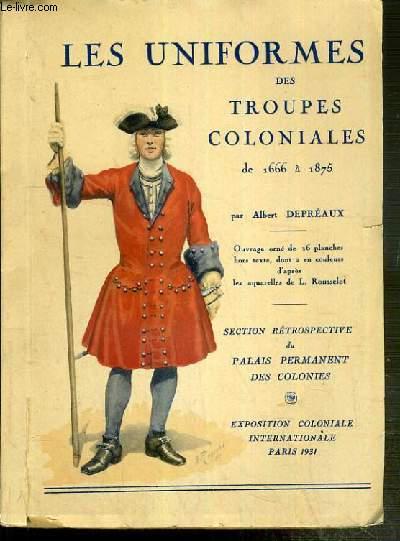 LES UNIFORMES DES TROUPES COLONIALES DE 1666 A 1875 - SECTIONS RETROSPECTIVES DE PALAIS PERMANENT DES COLONIES - EXPOSITION COLONIALE INTERNATIONALE PARIS 1931