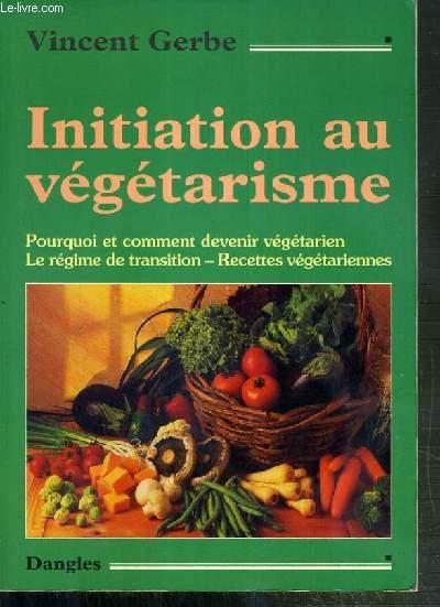 INITIATION AU VEGETARISME - POURQUOI ET COMMENT DEVENIR VEGETARIEN - LE REGIME DE TRANSITION - RECETTES VEGETARIENNES.