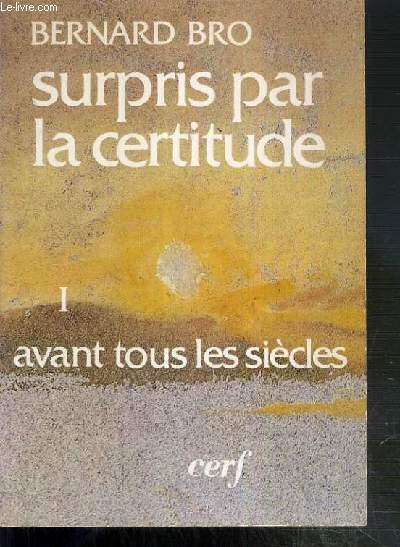 SURPRIS PAR LA CERTITUDE - TOME I. AVANT TOUS LES SIECLES