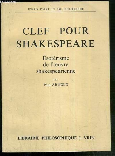 CLEF POUR SHAKESPEARE - ESOTERISME DE L'OEUVRE SHAKESPEARIENNE / ESSAI D'ART ET DE PHILOSOPHIE.