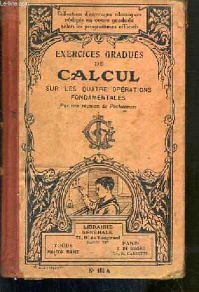 EXERCICES DE CALCUL SUR LES QUATRE OPERATIONS FONDAMENTALES DE L'ARITHMETIQUE / COLLECTION D'OUVRAGES CLASSIQUES - N°161 A