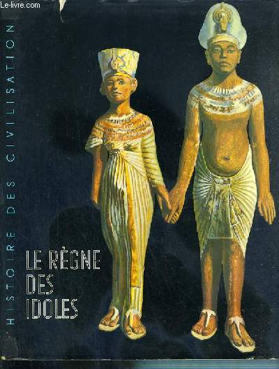 LE REGNE DES IDOLES - DE L'AGE PREHISTORIQUE AU DECLIN DE L'EGYPTE / L'HISTOIRE DES CIVILISATIONS.