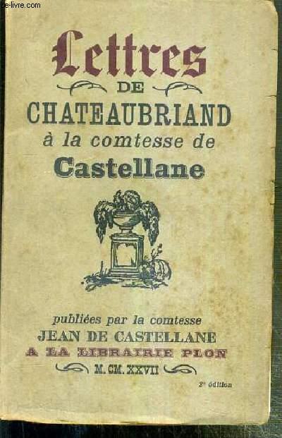 LETTRES DE CHATEAUBRIAND A LA COMTESSE DE CASTELLANE - PUBLIEES PAR LA COMTESSE JEAN DE CASTELLANE