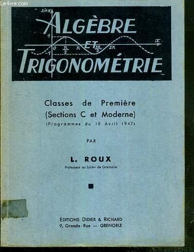 ALGEBRE ET TRIGONOMETRIE -  CLASSES DE PREMIERE ( SECTIONS C  ET MODERNE) - (PROGRAMMES DU 18 AVRIL 1947)