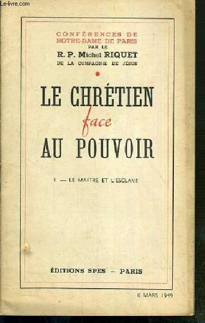 CONFERENCES DE NOTRE-DAME DE PARIS - LE CHRETIEN FACE AU POUVOIR - TOME I. LE MAITRE ET L'ESCLAVE - 6 mars 1949