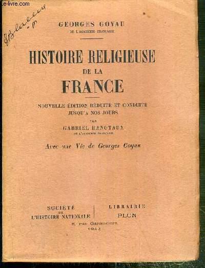 HISTOIRE RELIGIEUSE DE LA FRANCE - NOUVELLE EDITION REDUITE ET CONDUITE JUSQU'A NOS JOURS PAR GABRIEL HANOTAUX - AVEC UNE VIE DE GEORGES GOYAU
