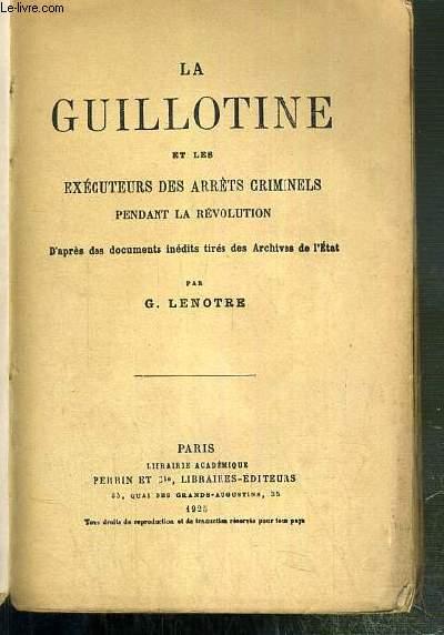 LA GUILLOTINE ET LES EXECUTEURS DES ARRETS CRIMINELS PENDANT LA REVOLUTION - D'APRES DES DOCUMENTS INEDITS TIRES DES ARCHIVES DE L'ETAT.