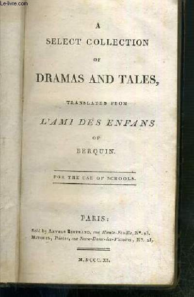 A SELECT COLLECTION OF DRAMAS ANT TALES TRANSLATED FROM L'AMI DES ENFANS OF BERQUIN - FOR THE USE OF SCHOOLS - TEXTE EXCLUSIVEMENT EN ANGLAIS.