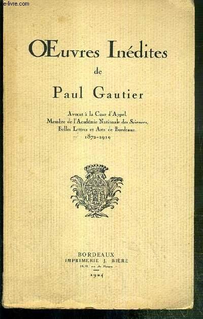 OEUVRES INEDITES DE PAUL GAUTIER - AVOCAT A LA COUR D'APPEL, MEMBRE DE L'ACADEMIE NATIONALE DES SCIENCES, BELLES LETTRES ET ARTS DE BORDEAUX, 1872-1919.