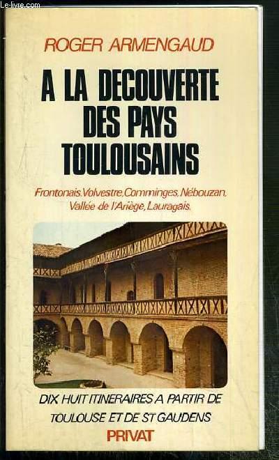 A LA DECOUVERTE DES PAYS TOULOUSAINS - FRONTONAIS, VOLVESTRE, COMMIGES, NEBOUZAN, VALLEE DE L'ARIEGE, LAURAGAIS - DIX HUIT ITINERAIRES A PARTIR DE TOULOUSE ET DE ST GAUDENS
