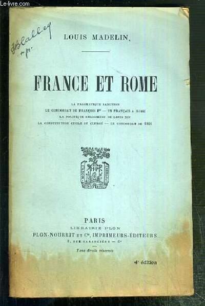 FRANCE ET ROME - LA PRAGMATIQUE SANCTION - LE CONCORDAT DE FRANCOIS Ier - UN FRANCAIS A ROME - LA POLITIQUE RELIGIEUSE DE LOUIS XIV - LA CONSTITUTION CIVILE DU CLERGE - LE CONCORDAT DE 1801.