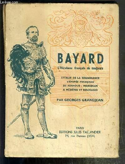BAYARD - L'HEROISME FRANCAIS DE TOUJOURS - L'ITALIE DE LA RENAISSANCE - L'EPOPEE FRANCAISE DE FORNOUE - MARIGNAN  A MEZIERES ET BIAGRASSO.
