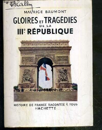 GLOIRES ET TRAGEDIES DE LA IIIe REPUBLIQUE / COLLECTION HISTOIRE DE FRANCE RACONTEE A TOUS