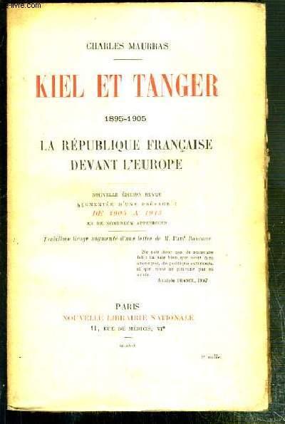 KIEL ET TANGER - 1895-1905 - LA REPUBLIQUE FRANCAISE DEVANT L'EUROPE - NOUVELLE EDITION REVUE AUGMENTEE D'UNE PREFACE: DE 1905 A 1913.