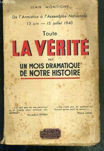 TOUTE LA VERITE SUR UN MOIS DRAMATIQUE DE NOTRE HISTOIRE - DE L'ARMISTICE A L'ASSEMBLEE NATIONALE 15 JUIN - 15 JUILLET 1940.