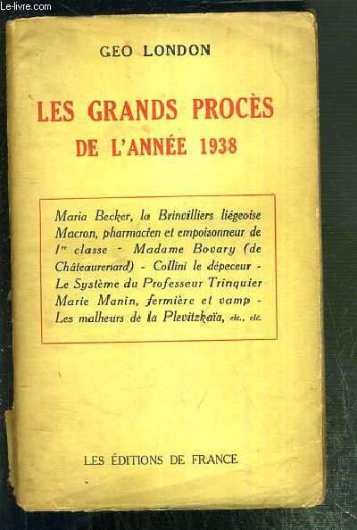 LES GRANDS PROCES DE L'ANNEE 1938 - Maria Becker, la Brinvilliers liegoise Macron, pharmacien et empoisonneur de 1re classe - Madame Bovary (de Chateaurenard) - Collini le depeceur - le systeme du Professeur Trinquier - Marie Manin, fermiere et vamp...