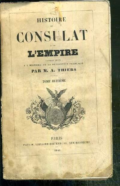 HISTOIRE DU CONSULAT ET DE L'EMPIRE FAISANT SUITE A L'HISTOIRE DE LA REVOLUTION FRANCAISE - TOME HUITIEME.