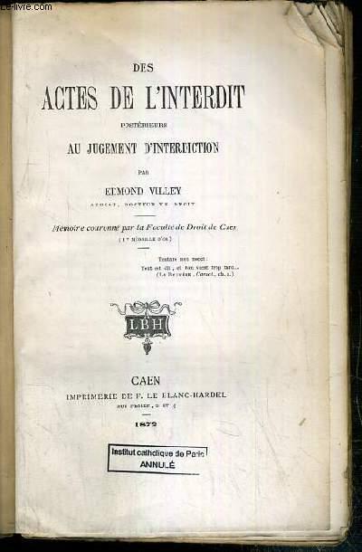DES ACTES DE L'INTERDIT POSTERIEURS AU JUGEMENT D'INTERDICTION - MEMOIRE COURONNE PAR LA FACULTE DE DROIT DE CAEN - CONCOURS DE 1871 - ENVOI DE L'AUTEUR.