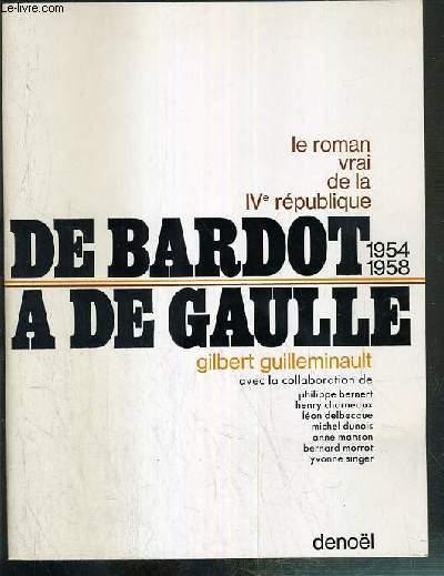 DE BARDOT A DE GAULLE - 1954-1958 - LE ROMAN VRAI DE LA IVe REPUBLIQUE - ENVOI DE L'AUTEUR.