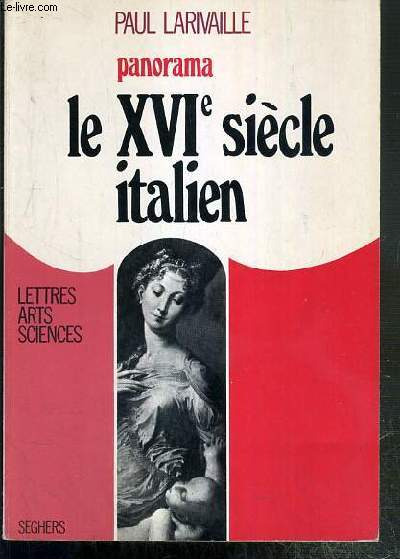 LE XVIe SIECLE ITALIEN - DE L'APOGEE DE LA RENAISSANCE A L'AUBE DE L'AGE BAROQUE / COLLECTION PANORAMA - LETTRES ARTS SCIENCES.